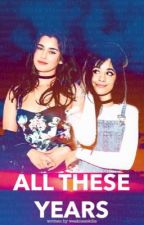 All These Years | Camren by weaknesskills