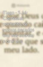 Tiago - 5.16: Confessai, portanto, os vossos pecados uns aos outros, e orai uns  by JeizeNunus
