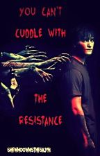 You Can't Cuddle With The Resistance (Old Verison) by SheWhoOwnsThesky14