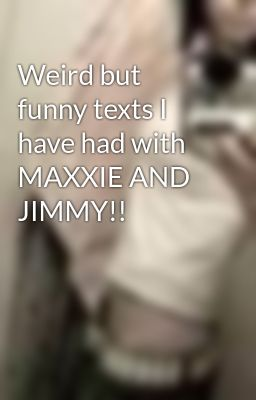 Weird but funny texts I have had with MAXXIE AND JIMMY!!