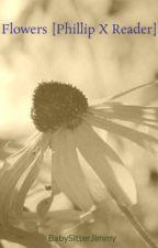 Flowers [Phillip X Reader] by BabySitterJimmy