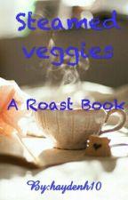 Steamed Veggies 😂 A Roast Book by haydenh10