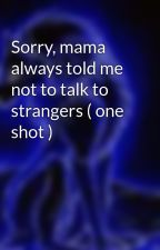 Sorry, mama always told me not to talk to strangers ( one shot ) by IvyRaven