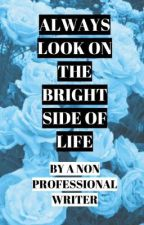 Always Look On the Bright Side of Life by a Non-Professional Writer by JxhnDeacxn