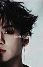 Problematic|| Jungkook || by vmin_bk
