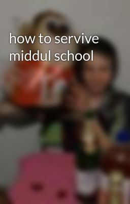 how to servive middul school