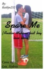 Spare Me (Austin Mahone bad boy love story) by Kaitlyn252
