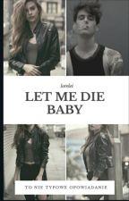 LET ME DIE BABY by LoreleiBlack2005