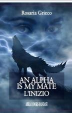 An Alpha is my mate ~ L' Inizio #WATTYS2018 by Roky1220