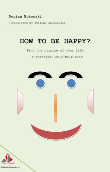How to be happy? Find the purpose of your life - a practical self-help book