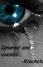 Ignored and Useless.. by Rrockstar