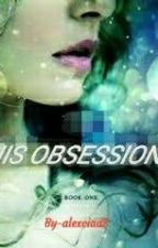 HIS OBSSESSION  (BOOK-1) by alexciaa2
