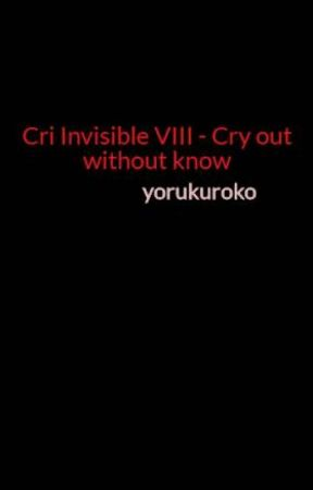Cri Invisible VIII - Cry out without know by yorukuroko