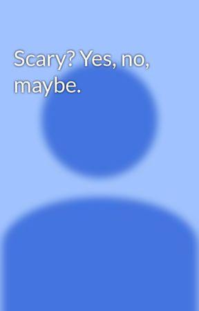 Scary? Yes, no, maybe. by MasonWazHere