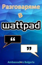 Разговаряме в Wattpad by AmbassadorsBG