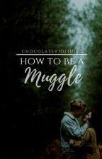 How To Be A Muggle  by ChocolateViolinist