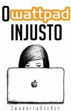 O Wattpad Injusto. (EM REVISÃO) by blindcyrus
