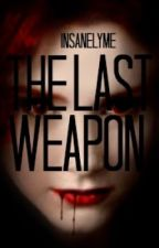 The Last Weapon by InsanelyMe