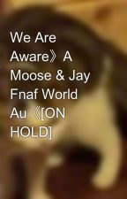 We Are Aware》A Moose & Jay Fnaf World Au《[ON HOLD] by Crustalllllllll