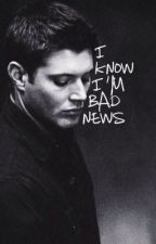 I Know I'm Bad News (Dean Winchester x Reader) by SweetGirlonFiree