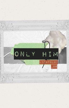 Only Him(On-going) by LightBlue_09