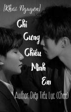 [Khải Nguyên] Chỉ Cưng Chiều Mình Em [Hoàn] by Chee_KYO