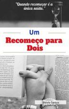 Um Recomeço Para Dois  (Completo) by sheylaoliversantos