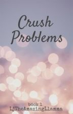 ❤️ CRUSH PROBLEMS ❤                                    by LJtheAmazingLlamma