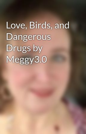 Love, Birds, and Dangerous Drugs by Meggy3.0 by SilasAggeleMou