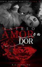 Entre o Amor e a Dor livro 2( Série Família Cartier) by kethyllencristina