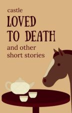 Loved to Death and Other Short Stories by castleinthesky