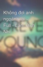 Không đợi anh ngoảnh lại - Full - Lâm Địch Nhi by addictcians