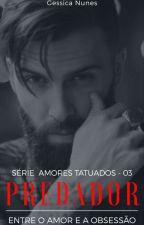 Predador - Entre O Amor E A Obsessão * Série Amores Tatuados Livro 3* by gessica121