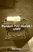 Random Mini Stories I wrote by Rai_bear