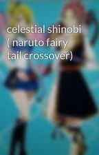 celestial shinobi ( naruto fairy tail crossover) by fairytaillover101