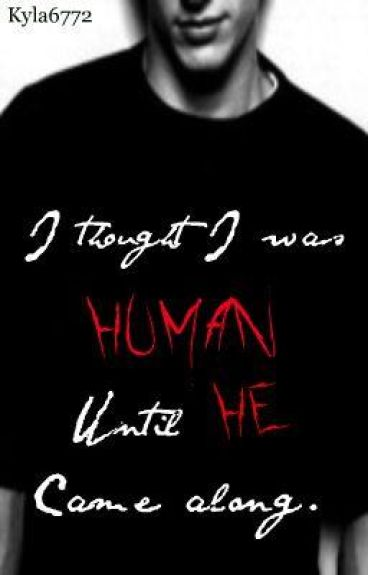 I thought I was human until HE came along.