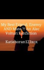 My Best Friend, Enemy AND Mate ?! ( Alec Volturi Love Story ) by Goodgirl_Quinnxo
