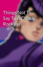 Things Not To Say To A Classic Rock Fan by rockandmoonwalk