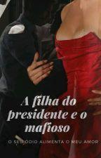 A Filha do Presidente e o Mafioso by Princesa__Ariel