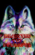 Rejected Yet Powerful by Siahhhhhhhh