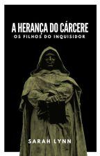 A herança do cárcere - os filhos do inquisidor by SarahLynn815