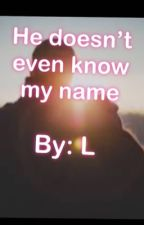 He Doesn't Even Know My Name by lenzayyyyyyy