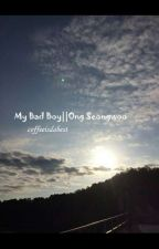 My Bad Boy||Ong SeongWoo by coffeeisdabest