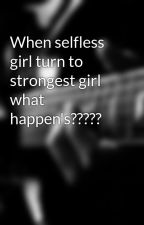 When selfless girl turn to strongest girl what happen's????? by arshi5678