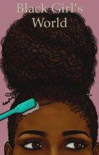 Black Girl's World by littlestarcrossed
