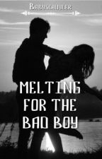 Melting For The Bad Boy (COMPLETED)  by Ruby_Rose077
