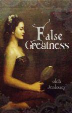 False Greatness by jealoucy