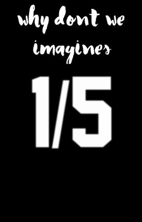 Why Don't We // Imagines by thisisstupid47