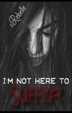 I'm not here to suffer by cRebelle