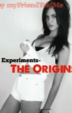 Experiments: The Origins. by myFriendToldMe